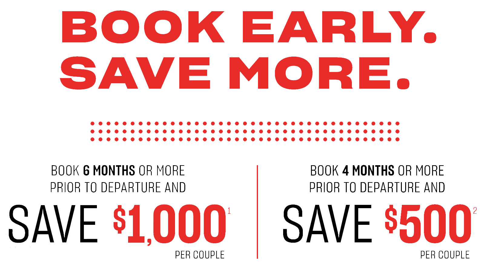 Book early - save more. Book 6 months or more prior to departure and save $1,000 per couple*. Book 4 months or more prior to departure and save $500 per couple*.